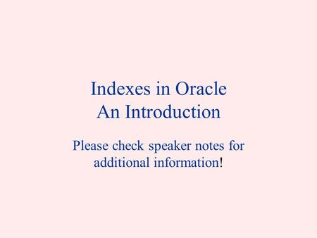 Indexes in Oracle An Introduction Please check speaker notes for additional information!