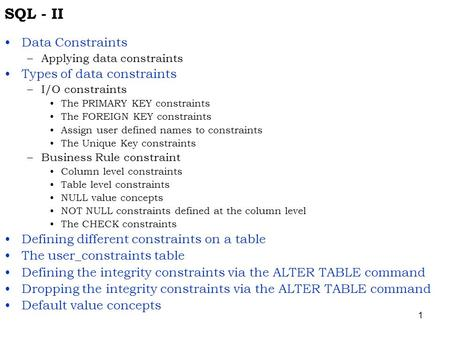 1 SQL - II Data Constraints –Applying data constraints Types of data constraints –I/O constraints The PRIMARY KEY constraints The FOREIGN KEY constraints.
