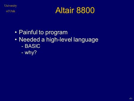 University of Utah 1 Altair 8800 Painful to program Needed a high-level language -BASIC -why?