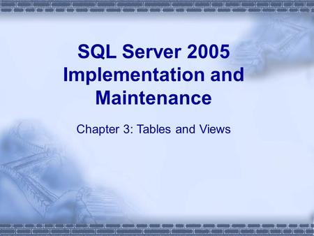 SQL Server 2005 Implementation and Maintenance Chapter 3: Tables and Views.