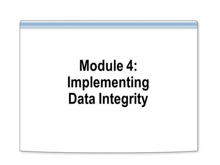 Module 4: Implementing Data Integrity. Overview Introducing Data Integrity Defining Constraints Understanding Constraint Types Disabling Constraints Using.