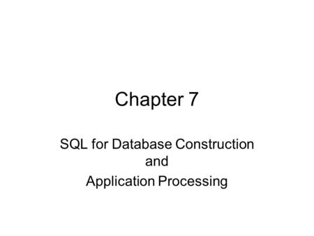 Chapter 7 SQL for Database Construction and Application Processing.
