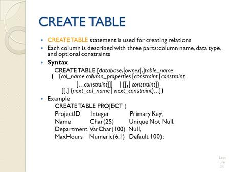 CREATE TABLE CREATE TABLE statement is used for creating relations Each column is described with three parts: column name, data type, and optional constraints.