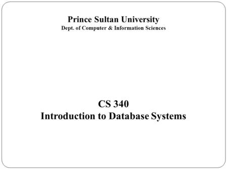 Prince Sultan University Dept. of Computer & Information Sciences CS 340 Introduction to Database Systems.