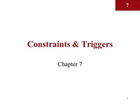 7 1 Constraints & Triggers Chapter 7. 7 2 Constraints and triggers? Constraints: Certain properties that the DBMS is required to enforce –E.g. primary.