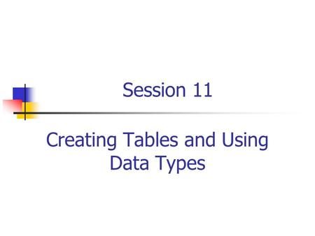 Session 11 Creating Tables and Using Data Types. RDBMS and Data Management/Session 11/2 of 40 Session Objectives Define the data types and list the categories.