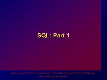 SQL: Part 1 Original materials supplied by the Oracle Academic Initiative (OAI). Edited for classroom use by Professor Laku Chidambaram. Not for commercial.