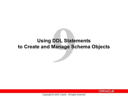 9 Copyright © 2004, Oracle. All rights reserved. Using DDL Statements to Create and Manage Schema Objects.