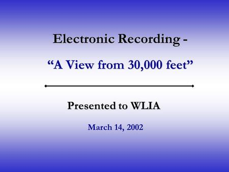 "Electronic Recording - ""A View from 30,000 feet"" Presented to WLIA March 14, 2002."