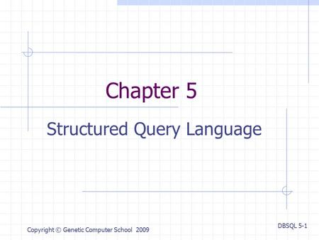 DBSQL 5-1 Copyright © Genetic Computer School 2009 Chapter 5 Structured Query Language.