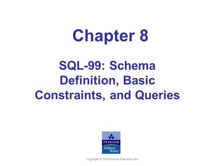 Copyright © 2004 Pearson Education, Inc. Chapter 8 SQL-99: Schema Definition, Basic Constraints, and Queries.