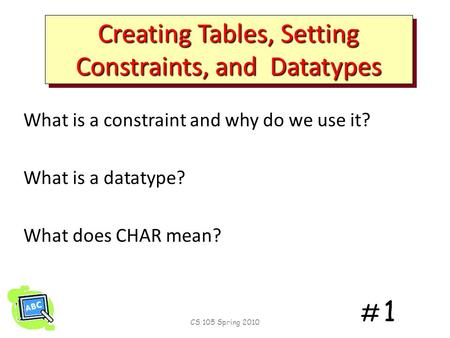 # 1# 1 Creating Tables, Setting Constraints, and Datatypes What is a constraint and why do we use it? What is a datatype? What does CHAR mean? CS 105.