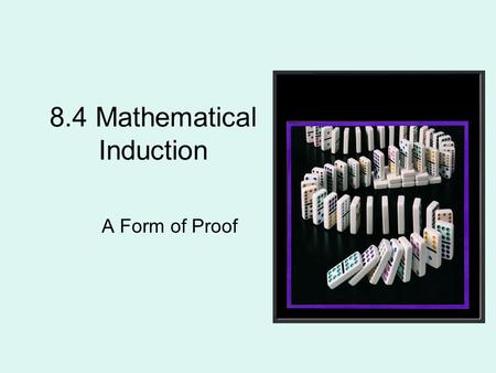 8.4 Mathematical Induction A Form of Proof. How do you climb infinite stairs? –Start at the base of the staircase. –Step up on the first step. –Then,