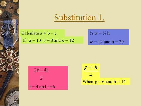 Substitution 1. Calculate a + b – c If a = 10 b = 8 and c = 12 When g = 6 and h = 14 2t 2 – 4t 2 t = 4 and t =6 ½ w + ¼ h w = 12 and h = 20.