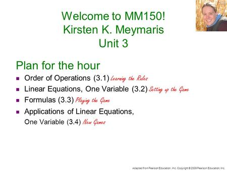 Adapted from Pearson Education, Inc. Copyright © 2009 Pearson Education, Inc. Welcome to MM150! Kirsten K. Meymaris Unit 3 Plan for the hour Order of Operations.