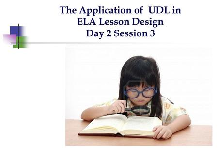 The Application of UDL in ELA Lesson Design Day 2 Session 3.