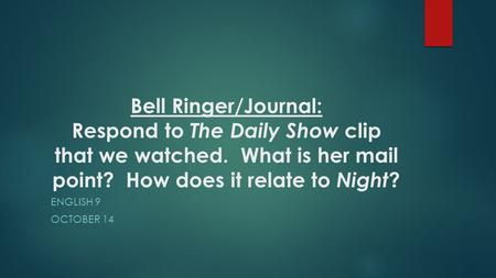 Bell Ringer/Journal: Respond to The Daily Show clip that we watched. What is her mail point? How does it relate to Night ? ENGLISH 9 OCTOBER 14.