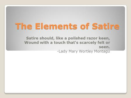 The Elements of Satire Satire should, like a polished razor keen, Wound with a touch that's scarcely felt or seen. -Lady Mary Wortley Montagu.