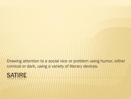 Drawing attention to a social vice or problem using humor, either comical or dark, using a variety of literary devices.