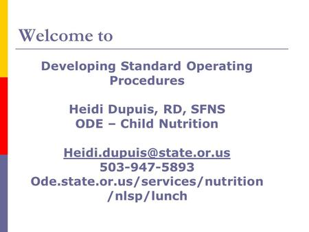 Welcome to Developing Standard Operating Procedures Heidi Dupuis, RD, SFNS ODE – Child Nutrition 503-947-5893 Ode.state.or.us/services/nutrition.