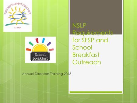 NSLP Requirements for SFSP and School Breakfast Outreach Annual Directors Training 2013.