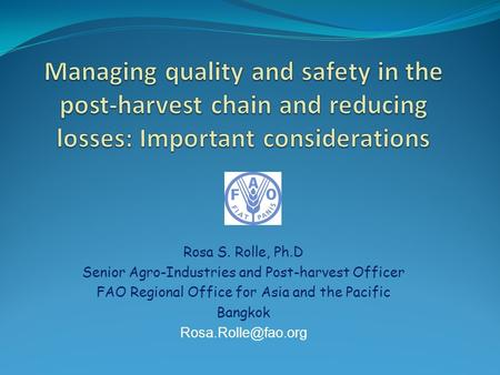 Rosa S. Rolle, Ph.D Senior Agro-Industries and Post-harvest Officer FAO Regional Office for Asia and the Pacific Bangkok