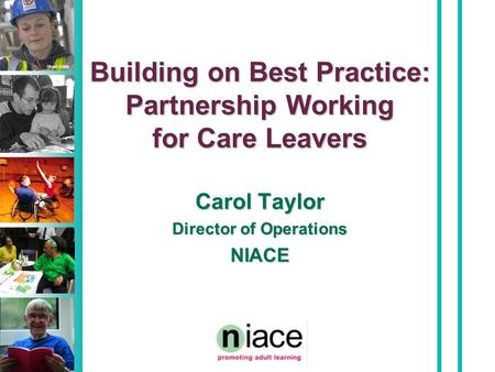 Stuart Hollis Building on Best Practice: Partnership Working for Care Leavers Carol Taylor Director of Operations NIACE.
