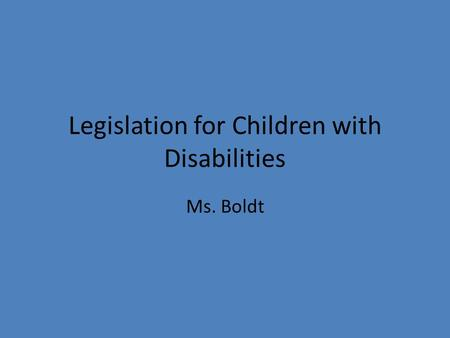 Legislation for Children with Disabilities Ms. Boldt.