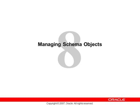 8 Copyright © 2007, Oracle. All rights reserved. Managing Schema Objects.