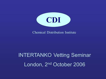 CDI Chemical Distribution Institute INTERTANKO Vetting Seminar London, 2 nd October 2006.