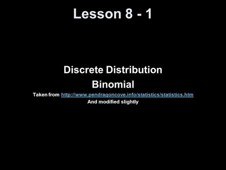 Lesson 8 - 1 Discrete Distribution Binomial Taken from