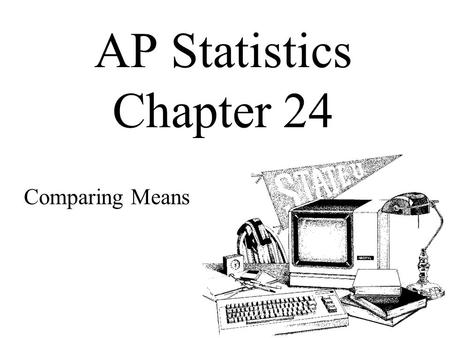 AP Statistics Chapter 24 Comparing Means. Objectives: Two-sample t methods Two-Sample t Interval for the Difference Between Means Two-Sample t Test for.