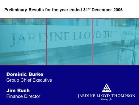 Jim Rush Finance Director Dominic Burke Group Chief Executive Preliminary Results for the year ended 31 st December 2006.