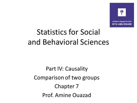 Statistics for Social and Behavioral Sciences Part IV: Causality Comparison of two groups Chapter 7 Prof. Amine Ouazad.