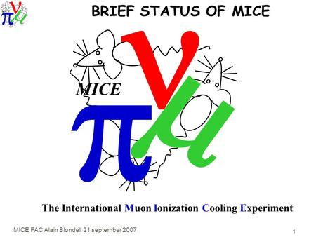 MICE FAC Alain Blondel 21 september 2007 1   MICE The International Muon Ionization Cooling Experiment BRIEF STATUS OF MICE.