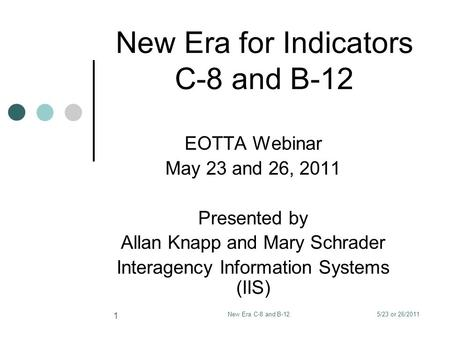 5/23 or 26/2011New Era C-8 and B-12 1 New Era for Indicators C-8 and B-12 EOTTA Webinar May 23 and 26, 2011 Presented by Allan Knapp and Mary Schrader.