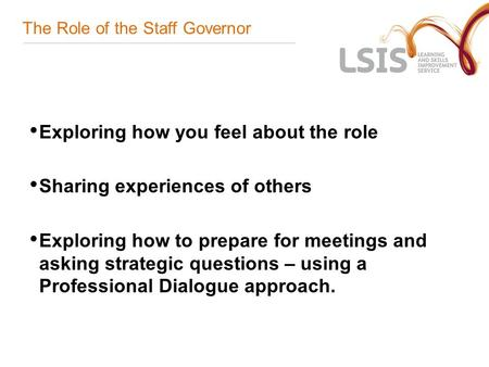 The Role of the Staff Governor Exploring how you feel about the role Sharing experiences of others Exploring how to prepare for meetings and asking strategic.