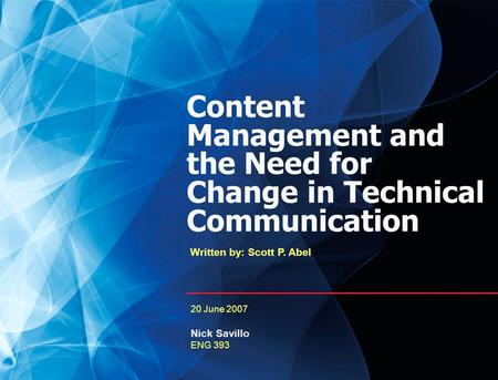 0 Content Management and the Need for Change in Technical Communication Written by: Scott P. Abel 20 June 2007 Nick Savillo ENG 393.