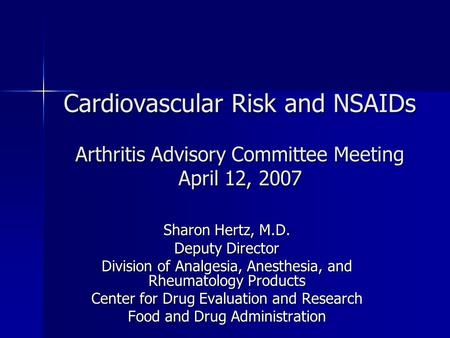 Cardiovascular Risk and NSAIDs Arthritis Advisory Committee Meeting April 12, 2007 Sharon Hertz, M.D. Deputy Director Division of Analgesia, Anesthesia,