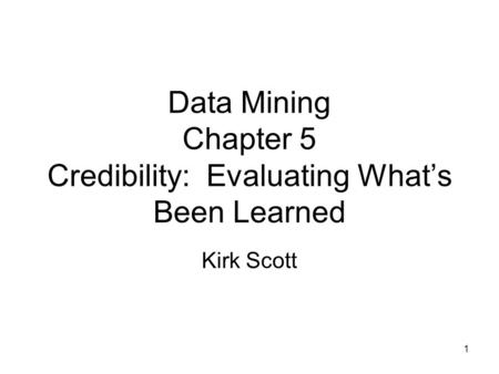 1 Data Mining Chapter 5 Credibility: Evaluating What's Been Learned Kirk Scott.