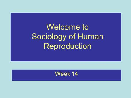 Week 14 Welcome to Sociology of Human Reproduction.