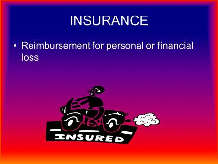 INSURANCE Reimbursement for personal or financial loss.