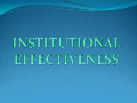 Institutional Effectiveness A set of ongoing and systematic actions, processes, steps and practices that include: Planning Assessment of programs and.