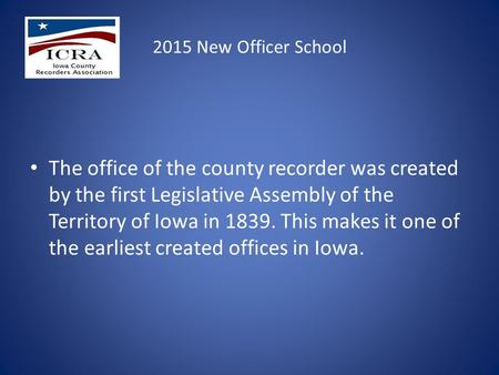 2015 New Officer School The office of the county recorder was created by the first Legislative Assembly of the Territory of Iowa in 1839. This makes it.