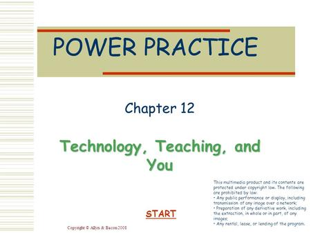 Copyright © Allyn & Bacon 2008 POWER PRACTICE Chapter 12 Technology, Teaching, and You START This multimedia product and its contents are protected under.
