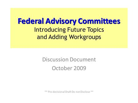 Federal Advisory Committees Introducing Future Topics and Adding Workgroups Discussion Document October 2009 ** Pre-decisional Draft Do not Disclose **