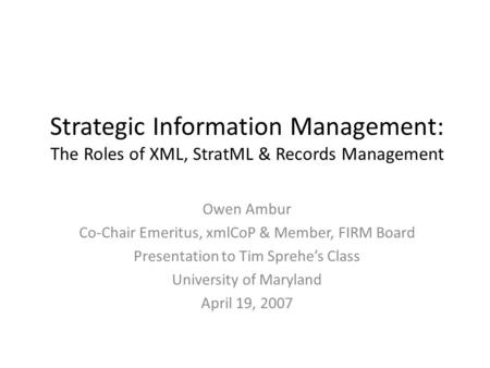 Strategic Information Management: The Roles of XML, StratML & Records Management Owen Ambur Co-Chair Emeritus, xmlCoP & Member, FIRM Board Presentation.
