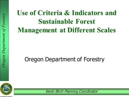Oregon Department of Forestry Kevin Birch Planning Coordinator Use of Criteria & Indicators and Sustainable Forest Management at Different Scales Oregon.