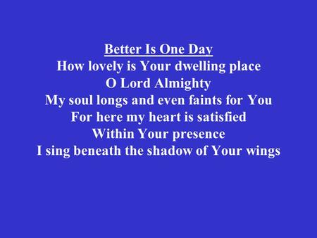 Better Is One Day How lovely is Your dwelling place O Lord Almighty My soul longs and even faints for You For here my heart is satisfied Within Your presence.