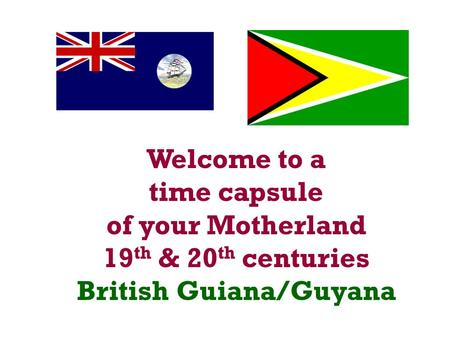Welcome to a time capsule of your Motherland 19 th & 20 th centuries British Guiana/Guyana.